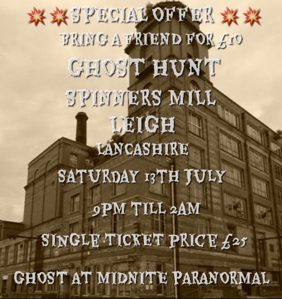 GHOST HUNT AT THE SPINNERS MILL IN LEIGH SATURDAY 13TH JULY 9PM TILL 2AM ,PRICE £25