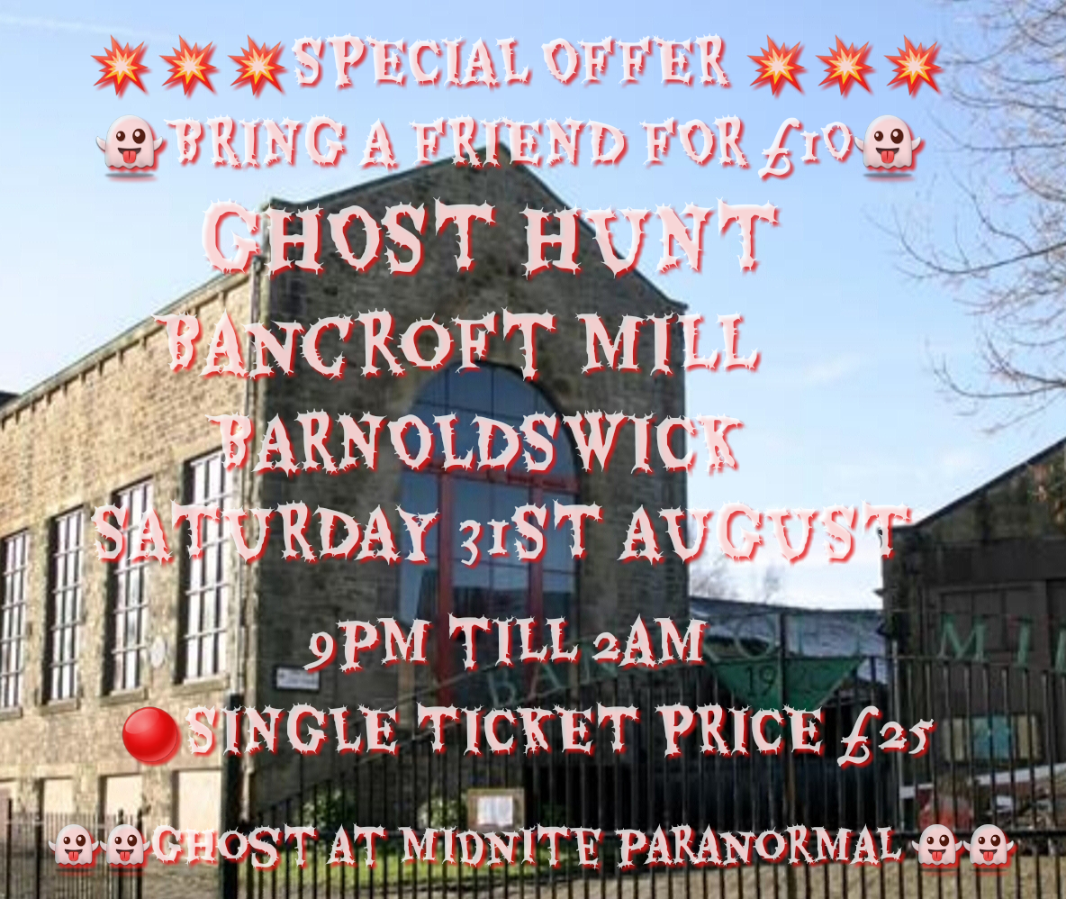 GHOST HUNT ,BANCROFT MILL IN BARNOLDSWICK, SATURDAY 31ST AUGUST, £25 (BRING A FRIEND FOR £10
